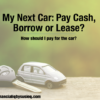 My Next Car: Pay Cash, Borrow or Lease?